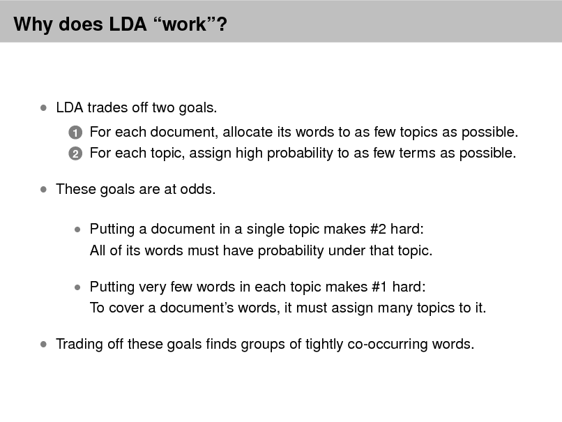 Slide: Why does LDA work?   LDA trades off two goals. 1 2  For each document, allocate its words to as few topics as possible. For each topic, assign high probability to as few terms as possible.   These goals are at odds.  Putting a document in a single topic makes #2 hard:  All of its words must have probability under that topic.   Putting very few words in each topic makes #1 hard:  To cover a documents words, it must assign many topics to it.   Trading off these goals nds groups of tightly co-occurring words.