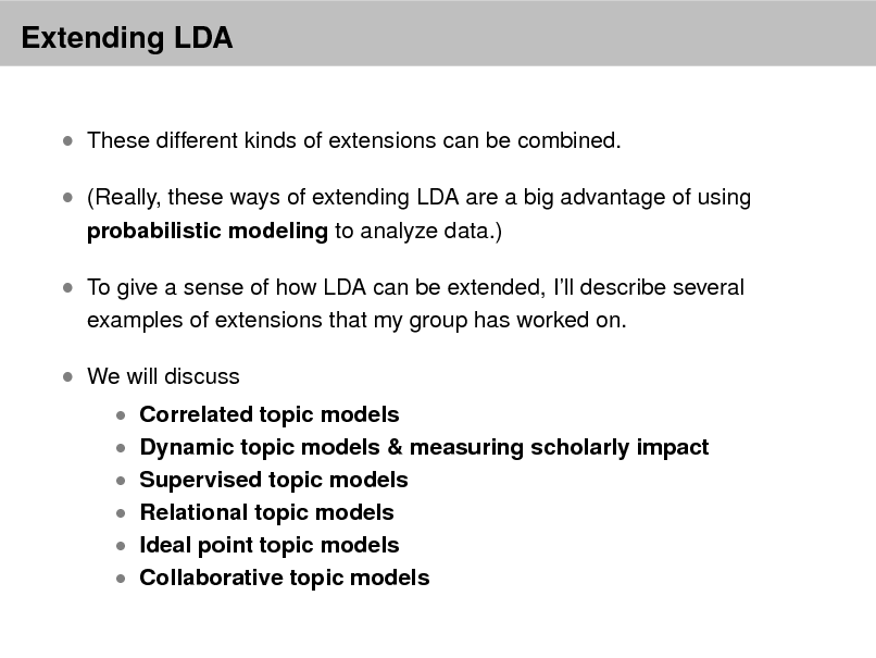 Slide: Extending LDA  These different kinds of extensions can be combined.  (Really, these ways of extending LDA are a big advantage of using probabilistic modeling to analyze data.)   To give a sense of how LDA can be extended, Ill describe several examples of extensions that my group has worked on.   We will discuss   Correlated topic models  Dynamic topic models & measuring scholarly impact  Supervised topic models  Relational topic models   Ideal point topic models  Collaborative topic models