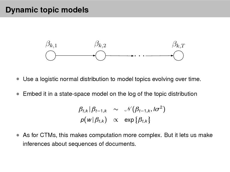 Slide: Dynamic topic models  k,1  k,2  k,T  ...  Use a logistic normal distribution to model topics evolving over time.  Embed it in a state-space model on the log of the topic distribution  t ,k | t 1,k p(w | t ,k )    (t 1,k , I 2 )   exp t ,k   As for CTMs, this makes computation more complex. But it lets us make inferences about sequences of documents.