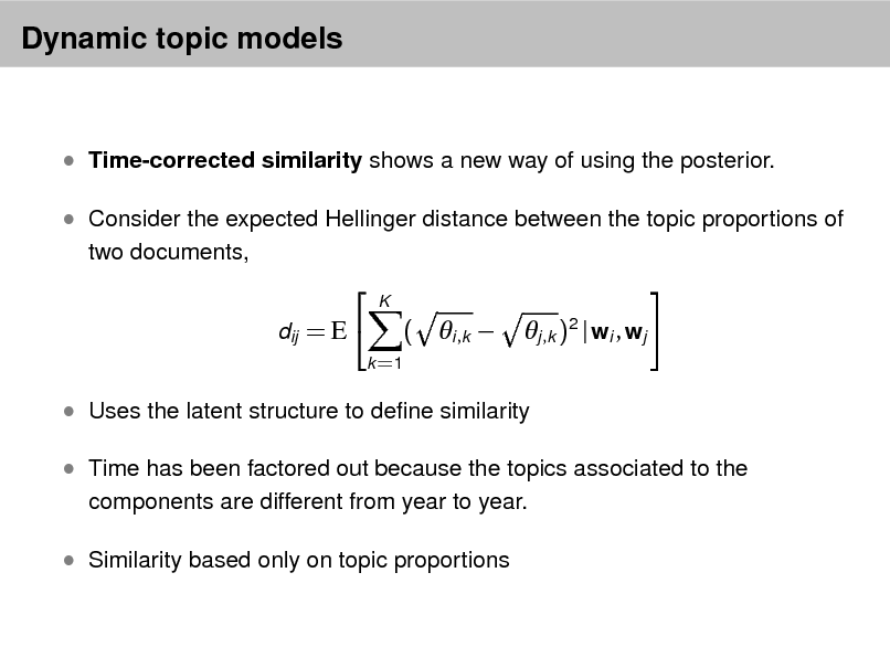 Slide: Dynamic topic models   Time-corrected similarity shows a new way of using the posterior.  Consider the expected Hellinger distance between the topic proportions of two documents,   dij = E   K    ( i ,k  k =1  j ,k )2 | wi , wj    Uses the latent structure to dene similarity  Time has been factored out because the topics associated to the components are different from year to year.   Similarity based only on topic proportions