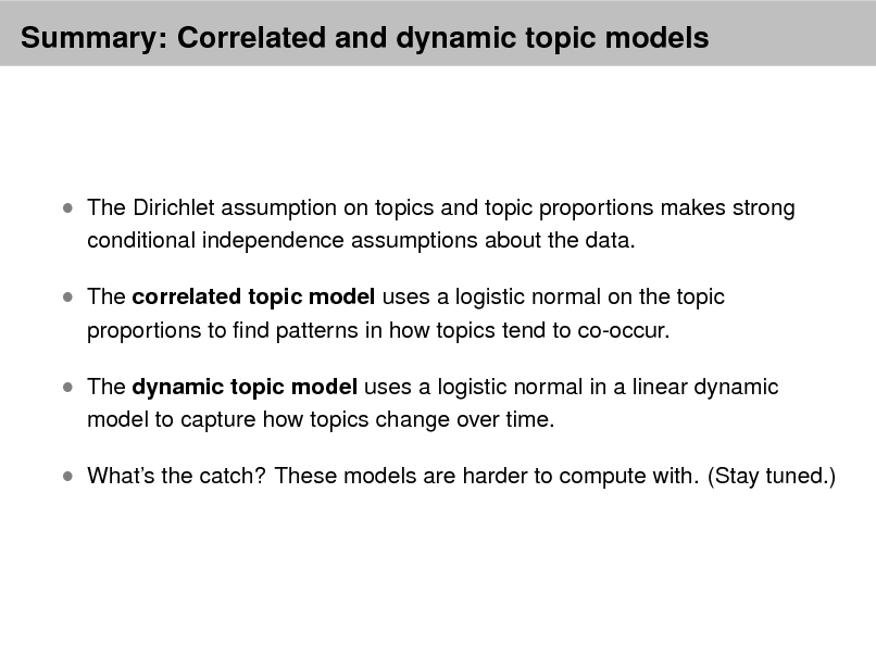 Slide: Summary: Correlated and dynamic topic models   The Dirichlet assumption on topics and topic proportions makes strong conditional independence assumptions about the data.   The correlated topic model uses a logistic normal on the topic proportions to nd patterns in how topics tend to co-occur.   The dynamic topic model uses a logistic normal in a linear dynamic model to capture how topics change over time.   Whats the catch? These models are harder to compute with. (Stay tuned.)