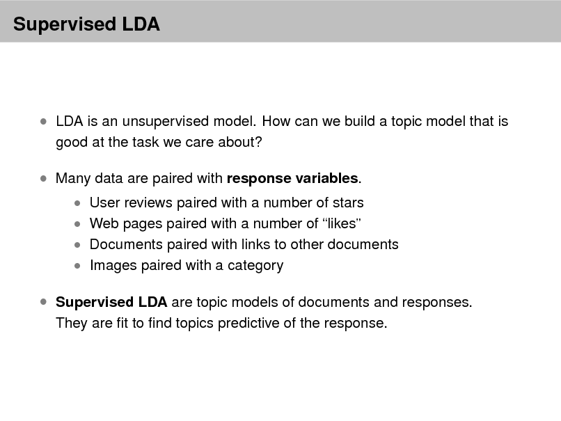 Slide: Supervised LDA   LDA is an unsupervised model. How can we build a topic model that is good at the task we care about?   Many data are paired with response variables.   User reviews paired with a number of stars  Web pages paired with a number of likes   Documents paired with links to other documents  Images paired with a category   Supervised LDA are topic models of documents and responses. They are t to nd topics predictive of the response.