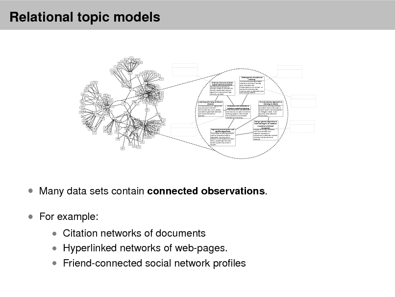 Slide: Relational topic models 966 902 1253 1590 981 120 1060 964 1140 1481 1432 ... ... 1673  2259 1743  831 837 474 965 375 1335 264 722 436 442 660 640 ... ...  109 1959 2272 1285 534 1592 1020 1642 539 313 541 1377 1123 1188 1674 1001 911 1039 52 1176 1317 994 1426 1304 992 2487 1792 2197 2137 1617 1637 1569 1165 2343 2557 1568 1284 430 801 254 1489 2192 2033 177 524 208 236 2593 547 1270 885 635 172 651 632 634 686 119 1698 223 256 89 381 683  Irrelevant features and the subset selection problem We address the problem of finding a subset of features that allows a supervised induction algorithm to induce small highaccuracy concepts...  Utilizing prior concepts for learning The inductive learning problem consists of learning a concept given examples and nonexamples of the concept. To perform this learning task, inductive learning algorithms bias their learning method... ...  1483 603  1695 1680  1354  1207 1040 1465 1089 136 478 1010  288 1355 1047 75 1348 1420 806  Learning with many irrelevant features In many domains, an appropriate inductive bias is the MINFEATURES bias, which prefers consistent hypotheses definable over as few features as possible... 1651  479  585 227 92 396 2291 218 378 1539 449 303 2290 335 1290 1275 2091 2447 1644 344 2438 426 2583 2012 1027 1238 1678 2042 ...  Evaluation and selection of biases in machine learning In this introduction, we define the term bias as it is used in machine learning systems. We motivate the importance of automated methods for evaluating...  An evolutionary approach to learning in robots Evolutionary learning methods have been found to be useful in several areas in the development of intelligent robots. In the approach described here, evolutionary...  ...  2122 1345 2299 1854 1344 1855 1138  1061  692 960 286 178 1578 ...  649  418  1963  2300 1121  147 1627 2636  2195  1244 2617 2213 1944 1234  Improving tactical plans with genetic algorithms The problem of learning decision rules for sequential tasks is addressed, focusing on the problem of learning tactical plans from a simple flight simulator where a plane must avoid a missile...  Using a genetic algorithm to learn strategies for collision avoidance and local navigation Navigation through obstacles such as mine fields is an important capability for autonomous underwater vehicles. One way to produce robust behavior...  ...  ...   Many data sets contain connected observations.  For example:  Citation networks of documents  Hyperlinked networks of web-pages.   Friend-connected social network proles