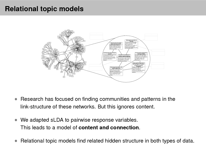Slide: Relational topic models 966 902 1253 1590 981 120 1060 964 1140 1481 1432 ... ... 1673  2259 1743  831 837 474 965 375 1335 264 722 436 442 660 640 ... ...  109 1959 2272 1285 534 1592 1020 1642 539 313 541 1377 1123 1188 1674 1001 911 1039 52 1176 1317 994 1426 1304 992 2487 1792 2197 2137 1617 1637 1569 1165 2343 2557 1568 1284 430 801 254 1489 2192 2033 177 524 208 236 2593 547 1270 885 635 172 651 632 634 686 119 1698 223 256 89 381 683  Irrelevant features and the subset selection problem We address the problem of finding a subset of features that allows a supervised induction algorithm to induce small highaccuracy concepts...  Utilizing prior concepts for learning The inductive learning problem consists of learning a concept given examples and nonexamples of the concept. To perform this learning task, inductive learning algorithms bias their learning method... ...  1483 603  1695 1680  1354  1207 1040 1465 1089 136 478 1010  288 1355 1047 75 1348 1420 806  Learning with many irrelevant features In many domains, an appropriate inductive bias is the MINFEATURES bias, which prefers consistent hypotheses definable over as few features as possible... 1651  479  585 227 92 396 2291 218 378 1539 449 303 2290 335 1290 1275 2091 2447 1644 344 2438 426 2583 2012 1027 1238 1678 2042 ...  Evaluation and selection of biases in machine learning In this introduction, we define the term bias as it is used in machine learning systems. We motivate the importance of automated methods for evaluating...  An evolutionary approach to learning in robots Evolutionary learning methods have been found to be useful in several areas in the development of intelligent robots. In the approach described here, evolutionary...  ...  2122 1345 2299 1854 1344 1855 1138  1061  692 960 286 178 1578 ...  649  418  1963  2300 1121  147 1627 2636  2195  1244 2617 2213 1944 1234  Improving tactical plans with genetic algorithms The problem of learning decision rules for sequential tasks is addressed, focusing on the problem of learning tactical plans from a simple flight simulator where a plane must avoid a missile...  Using a genetic algorithm to learn strategies for collision avoidance and local navigation Navigation through obstacles such as mine fields is an important capability for autonomous underwater vehicles. One way to produce robust behavior...  ...  ...   Research has focused on nding communities and patterns in the link-structure of these networks. But this ignores content.   We adapted sLDA to pairwise response variables.  This leads to a model of content and connection.   Relational topic models nd related hidden structure in both types of data.