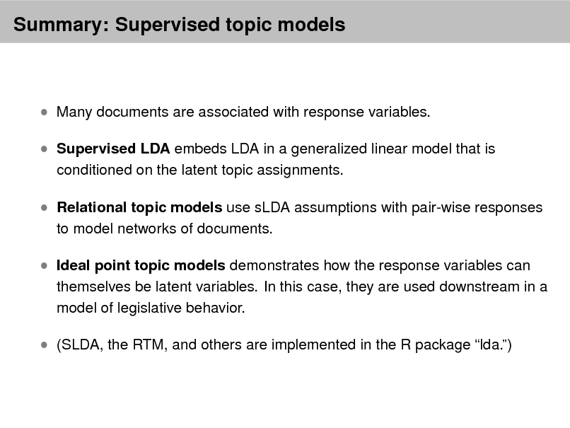 Slide: Summary: Supervised topic models   Many documents are associated with response variables.  Supervised LDA embeds LDA in a generalized linear model that is conditioned on the latent topic assignments.   Relational topic models use sLDA assumptions with pair-wise responses to model networks of documents.   Ideal point topic models demonstrates how the response variables can  themselves be latent variables. In this case, they are used downstream in a model of legislative behavior.   (SLDA, the RTM, and others are implemented in the R package lda.)