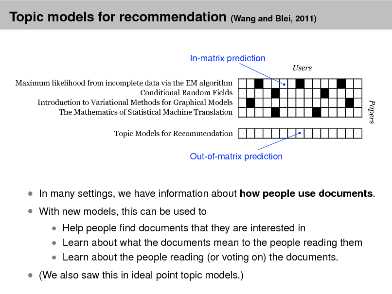 Slide: Topic models for recommendation (Wang and Blei, 2011) In-matrix prediction Users Maximum likelihood from incomplete data via the EM algorithm Conditional Random Fields Introduction to Variational Methods for Graphical Models The Mathematics of Statistical Machine Translation Topic Models for Recommendation  Papers  Out-of-matrix prediction   With new models, this can be used to   In many settings, we have information about how people use documents.  Help people nd documents that they are interested in  Learn about what the documents mean to the people reading them  Learn about the people reading (or voting on) the documents.   (We also saw this in ideal point topic models.)