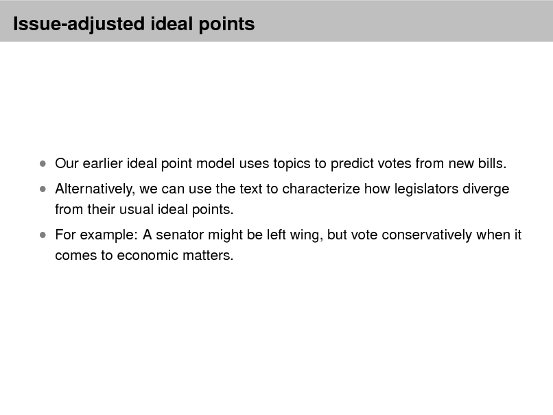 Slide: Issue-adjusted ideal points   Our earlier ideal point model uses topics to predict votes from new bills. from their usual ideal points. comes to economic matters.   Alternatively, we can use the text to characterize how legislators diverge  For example: A senator might be left wing, but vote conservatively when it