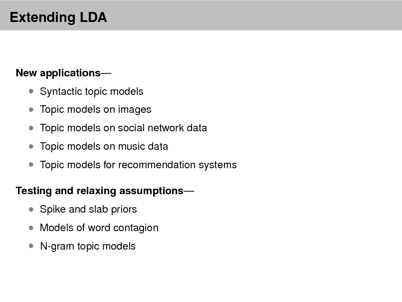 Slide: Extending LDA  New applications   Syntactic topic models   Topic models on images   Topic models on social network data  Topic models on music data  Topic models for recommendation systems Testing and relaxing assumptions   Spike and slab priors  N-gram topic models   Models of word contagion