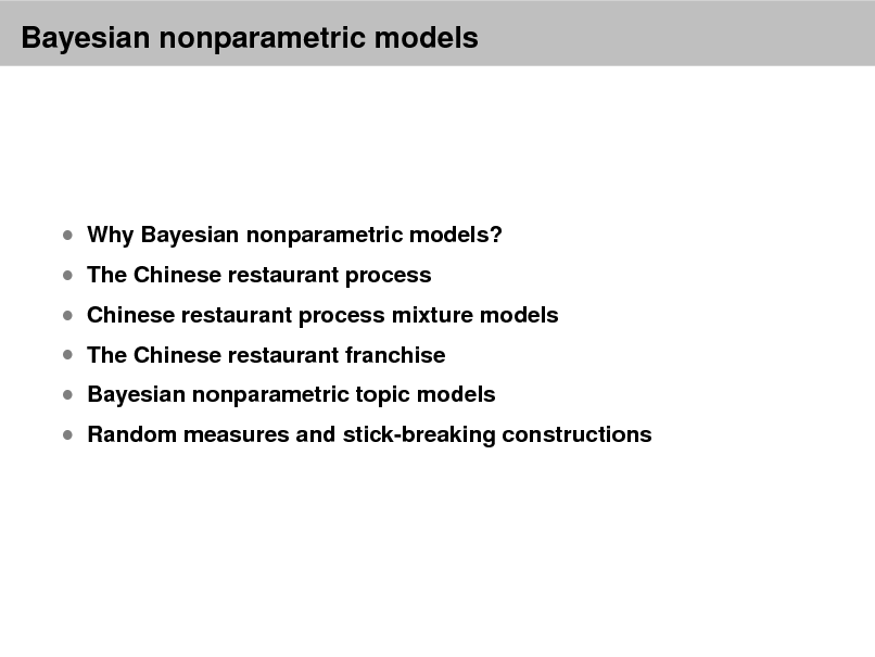 Slide: Bayesian nonparametric models   Why Bayesian nonparametric models?  The Chinese restaurant process  Chinese restaurant process mixture models  The Chinese restaurant franchise  Bayesian nonparametric topic models   Random measures and stick-breaking constructions