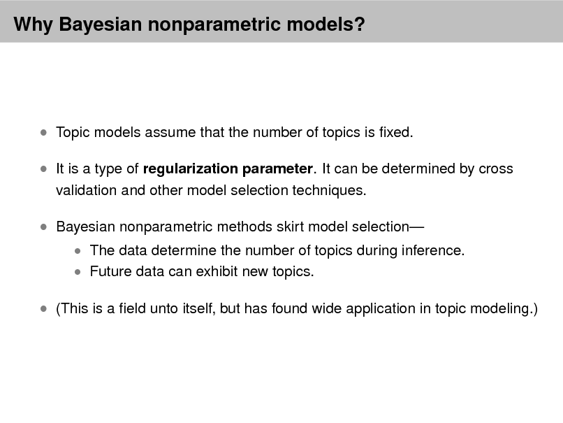 Slide: Why Bayesian nonparametric models?   Topic models assume that the number of topics is xed.  It is a type of regularization parameter. It can be determined by cross validation and other model selection techniques.   Bayesian nonparametric methods skirt model selection   The data determine the number of topics during inference.  Future data can exhibit new topics.   (This is a eld unto itself, but has found wide application in topic modeling.)