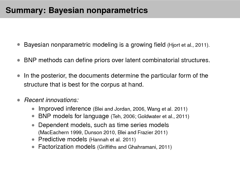Slide: Summary: Bayesian nonparametrics   Bayesian nonparametric modeling is a growing eld (Hjort et al., 2011).  BNP methods can dene priors over latent combinatorial structures.  In the posterior, the documents determine the particular form of the structure that is best for the corpus at hand.   Recent innovations:   Improved inference (Blei and Jordan, 2006, Wang et al. 2011)  BNP models for language (Teh, 2006; Goldwater et al., 2011)  Dependent models, such as time series models (MacEachern 1999, Dunson 2010, Blei and Frazier 2011)   Predictive models (Hannah et al. 2011)  Factorization models (Grifths and Ghahramani, 2011)