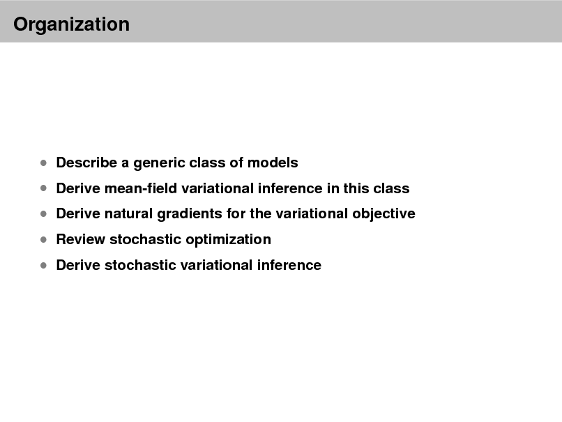Slide: Organization   Describe a generic class of models   Derive mean-eld variational inference in this class  Review stochastic optimization   Derive natural gradients for the variational objective  Derive stochastic variational inference