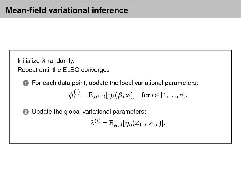 Slide: Mean-eld variational inference  Initialize  randomly. Repeat until the ELBO converges 1  For each data point, update the local variational parameters:  i 2  (t )  = E(t 1) [ ( , xi )] for i  {1, . . . , n}. (t ) = E (t ) [g (Z1:n , x1:n )].  Update the global variational parameters:
