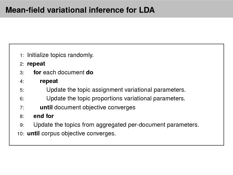 Slide: Mean-eld variational inference for LDA  1: 2: 3: 4: 5: 6: 7: 8: 9: 10:  Initialize topics randomly. repeat for each document do repeat Update the topic assignment variational parameters. Update the topic proportions variational parameters. until document objective converges end for Update the topics from aggregated per-document parameters. until corpus objective converges.
