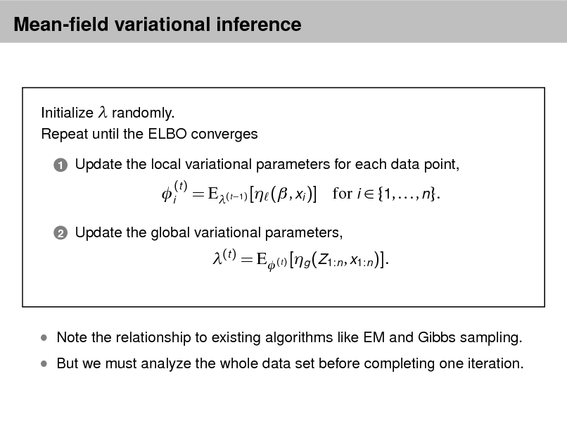 Slide: Mean-eld variational inference  Initialize  randomly. Repeat until the ELBO converges 1  Update the local variational parameters for each data point,  i 2  (t )  = E(t 1) [ ( , xi )] for i  {1, . . . , n}. (t ) = E (t ) [g (Z1:n , x1:n )].  Update the global variational parameters,   But we must analyze the whole data set before completing one iteration.   Note the relationship to existing algorithms like EM and Gibbs sampling.