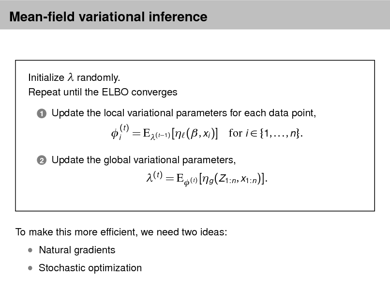 Slide: Mean-eld variational inference  Initialize  randomly. Repeat until the ELBO converges 1  Update the local variational parameters for each data point,  i 2  (t )  = E(t 1) [ ( , xi )] for i  {1, . . . , n}. (t ) = E (t ) [g (Z1:n , x1:n )].  Update the global variational parameters,  To make this more efcient, we need two ideas:   Stochastic optimization   Natural gradients