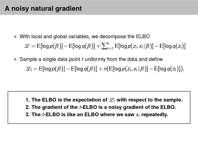 Slide: A noisy natural gradient   With local and global variables, we decompose the ELBO  = E[log p( )]  E[log q ( )] +  n E[log p(zi , xi i =1  |  )]  E[log q (zi )]   Sample a single data point t uniformly from the data and dene t  = E[log p( )]  E[log q ( )] + n(E[log p(zt , xt |  )]  E[log q (zt )]).  1. The ELBO is the expectation of t with respect to the sample. 2. The gradient of the t-ELBO is a noisy gradient of the ELBO. 3. The t-ELBO is like an ELBO where we saw xt repeatedly.