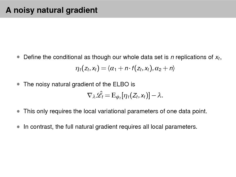 Slide: A noisy natural gradient   Dene the conditional as though our whole data set is n replications of xt ,  t (zt , xt ) = 1 + n  f (zt , xt ), 2 + n   The noisy natural gradient of the ELBO is    = Et [t (Zt , xt )]  . t   This only requires the local variational parameters of one data point.  In contrast, the full natural gradient requires all local parameters.