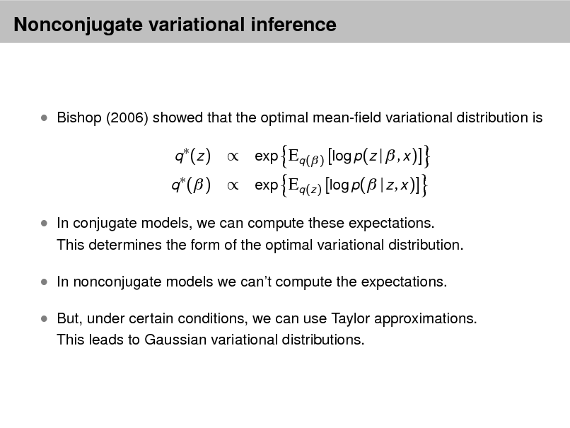 Slide: Nonconjugate variational inference   Bishop (2006) showed that the optimal mean-eld variational distribution is q  (z ) q  ( )   exp Eq ( ) [log p(z |  , x )]  exp Eq (z ) [log p( | z , x )]   In conjugate models, we can compute these expectations.  This determines the form of the optimal variational distribution.   In nonconjugate models we cant compute the expectations.  But, under certain conditions, we can use Taylor approximations. This leads to Gaussian variational distributions.
