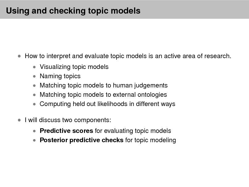 Slide: Using and checking topic models   How to interpret and evaluate topic models is an active area of research.  Visualizing topic models  Naming topics   Matching topic models to human judgements  Matching topic models to external ontologies   Computing held out likelihoods in different ways   I will discuss two components:   Predictive scores for evaluating topic models  Posterior predictive checks for topic modeling