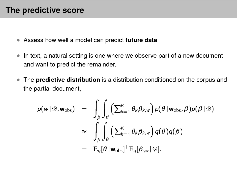 Slide: The predictive score   Assess how well a model can predict future data  In text, a natural setting is one where we observe part of a new document and want to predict the remainder.   The predictive distribution is a distribution conditioned on the corpus and the partial document, p (w |  , wobs ) =    K   k =1 k k ,w  p( | wobs ,  )p( | q ( )q ( )  )      K   k =1 k k , w  = Eq [ | wobs ] Eq [,w | ].