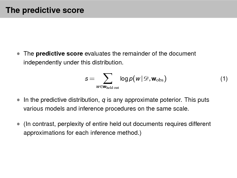 Slide: The predictive score   The predictive score evaluates the remainder of the document independently under this distribution. s= w wheld out  log p(w |  , wobs )  (1)   In the predictive distribution, q is any approximate poterior. This puts various models and inference procedures on the same scale.   (In contrast, perplexity of entire held out documents requires different approximations for each inference method.)