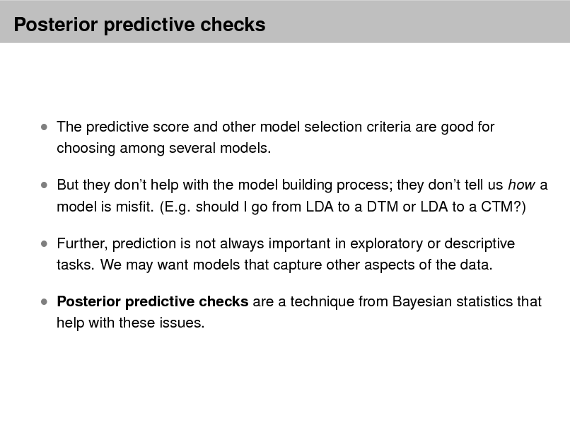 Slide: Posterior predictive checks   The predictive score and other model selection criteria are good for choosing among several models.   But they dont help with the model building process; they dont tell us how a model is mist. (E.g. should I go from LDA to a DTM or LDA to a CTM?)   Further, prediction is not always important in exploratory or descriptive tasks. We may want models that capture other aspects of the data.   Posterior predictive checks are a technique from Bayesian statistics that help with these issues.