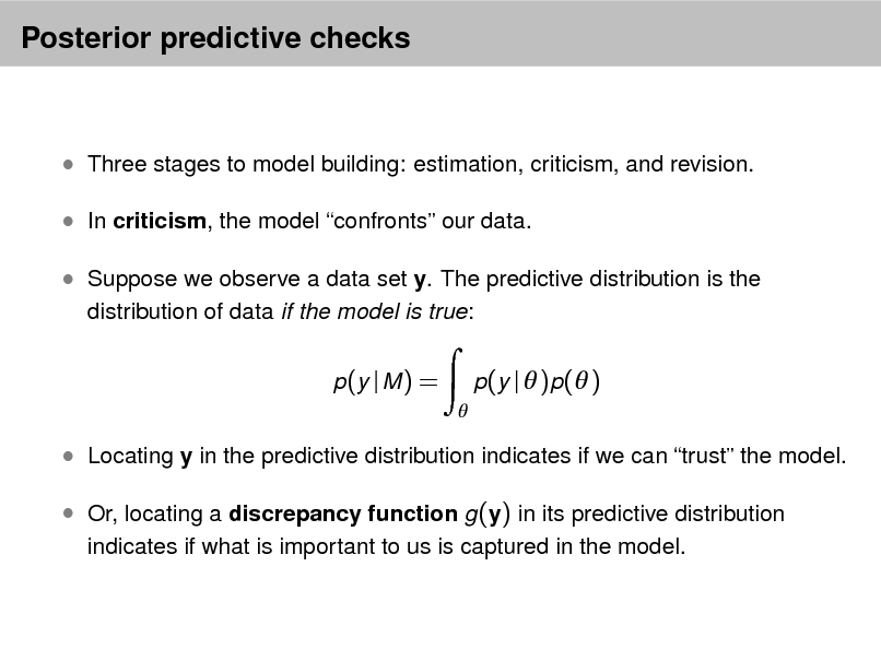 Slide: Posterior predictive checks   Three stages to model building: estimation, criticism, and revision.  In criticism, the model confronts our data.  Suppose we observe a data set y. The predictive distribution is the distribution of data if the model is true: p (y | M ) =   p(y |  )p( )   Locating y in the predictive distribution indicates if we can trust the model.  Or, locating a discrepancy function g (y) in its predictive distribution indicates if what is important to us is captured in the model.