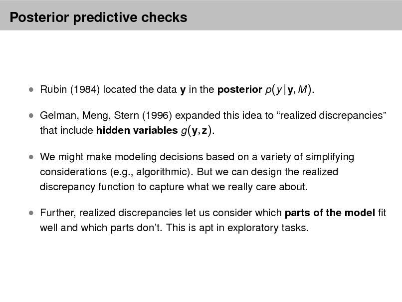 Slide: Posterior predictive checks   Rubin (1984) located the data y in the posterior p(y | y, M ).  Gelman, Meng, Stern (1996) expanded this idea to realized discrepancies that include hidden variables g (y, z).  We might make modeling decisions based on a variety of simplifying considerations (e.g., algorithmic). But we can design the realized discrepancy function to capture what we really care about.   Further, realized discrepancies let us consider which parts of the model t well and which parts dont. This is apt in exploratory tasks.