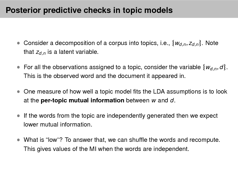 Slide: Posterior predictive checks in topic models   Consider a decomposition of a corpus into topics, i.e., {wd ,n , zd ,n }. Note that zd ,n is a latent variable.   For all the observations assigned to a topic, consider the variable {wd ,n , d }. This is the observed word and the document it appeared in.   One measure of how well a topic model ts the LDA assumptions is to look at the per-topic mutual information between w and d.   If the words from the topic are independently generated then we expect lower mutual information.   What is low? To answer that, we can shufe the words and recompute. This gives values of the MI when the words are independent.