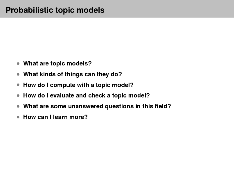 Slide: Probabilistic topic models   What are topic models?   What kinds of things can they do?   How do I compute with a topic model?   How do I evaluate and check a topic model?  How can I learn more?   What are some unanswered questions in this eld?