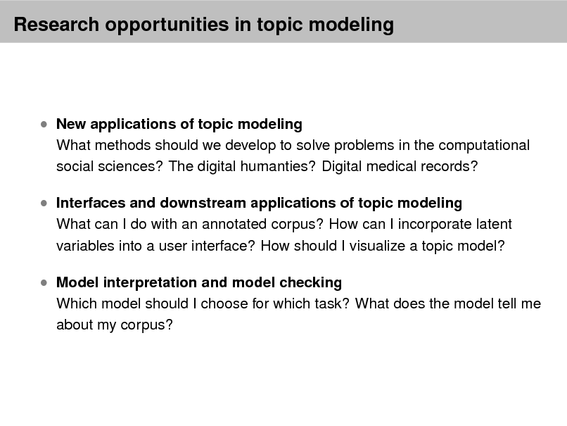Slide: Research opportunities in topic modeling   New applications of topic modeling  What methods should we develop to solve problems in the computational social sciences? The digital humanties? Digital medical records?   Interfaces and downstream applications of topic modeling  What can I do with an annotated corpus? How can I incorporate latent variables into a user interface? How should I visualize a topic model?   Model interpretation and model checking  Which model should I choose for which task? What does the model tell me about my corpus?