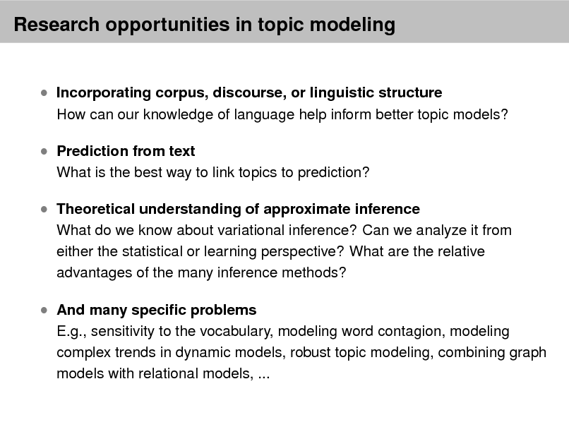 Slide: Research opportunities in topic modeling   Incorporating corpus, discourse, or linguistic structure  Prediction from text  How can our knowledge of language help inform better topic models?  What is the best way to link topics to prediction?   Theoretical understanding of approximate inference  What do we know about variational inference? Can we analyze it from either the statistical or learning perspective? What are the relative advantages of the many inference methods?   And many specic problems  E.g., sensitivity to the vocabulary, modeling word contagion, modeling complex trends in dynamic models, robust topic modeling, combining graph models with relational models, ...