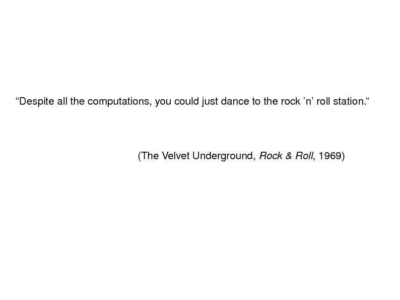 Slide: Despite all the computations, you could just dance to the rock n roll station.  (The Velvet Underground, Rock & Roll, 1969)