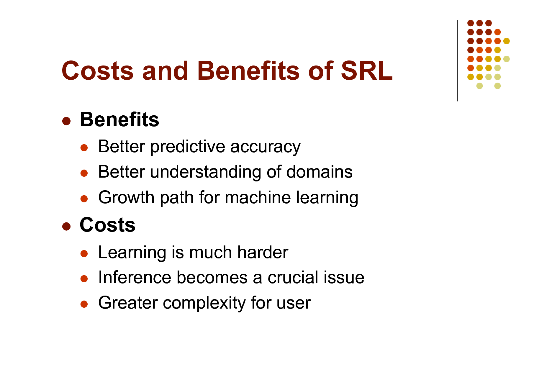 Slide: Costs and Benefits of SRL   Benefits     Better predictive accuracy Better understanding of domains Growth path for machine learning Learning is much harder Inference becomes a crucial issue Greater complexity for user    Costs