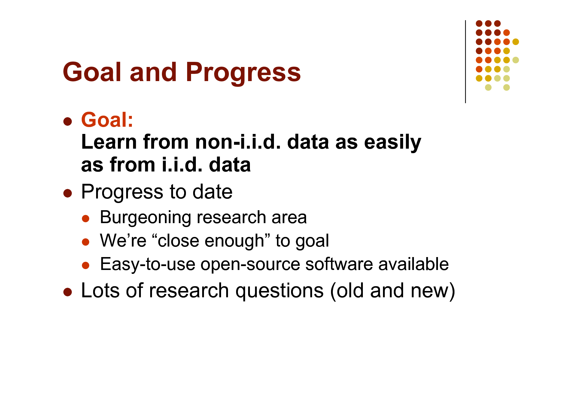 Slide: Goal and Progress Goal: Learn from non-i.i.d. data as easily as from i.i.d. data  Progress to date      Burgeoning research area Were close enough to goal Easy-to-use open-source software available    Lots of research questions (old and new)