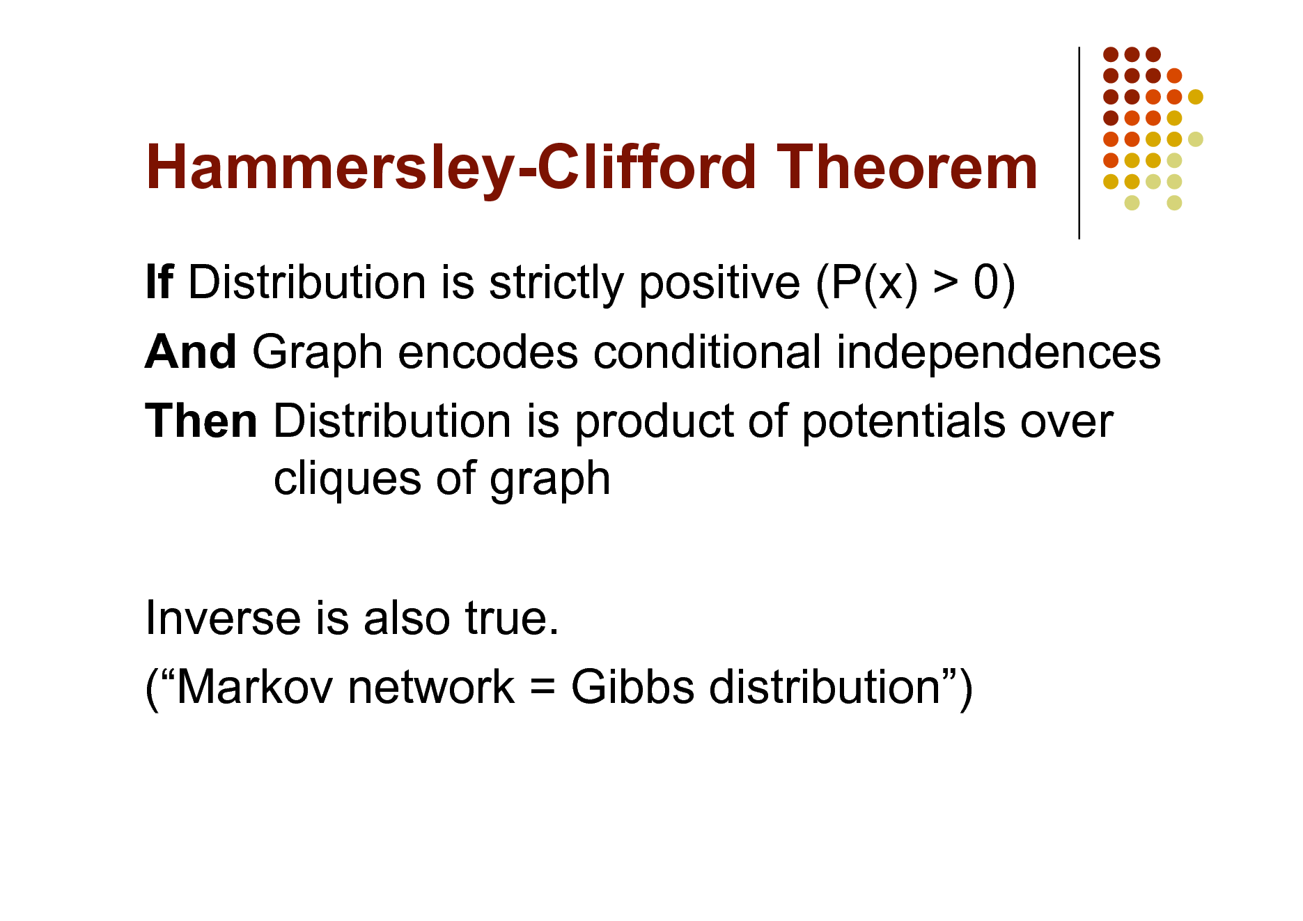 Slide: Hammersley-Clifford Theorem If Distribution is strictly positive (P(x) > 0) And Graph encodes conditional independences Then Distribution is product of potentials over cliques of graph Inverse is also true. (Markov network = Gibbs distribution)