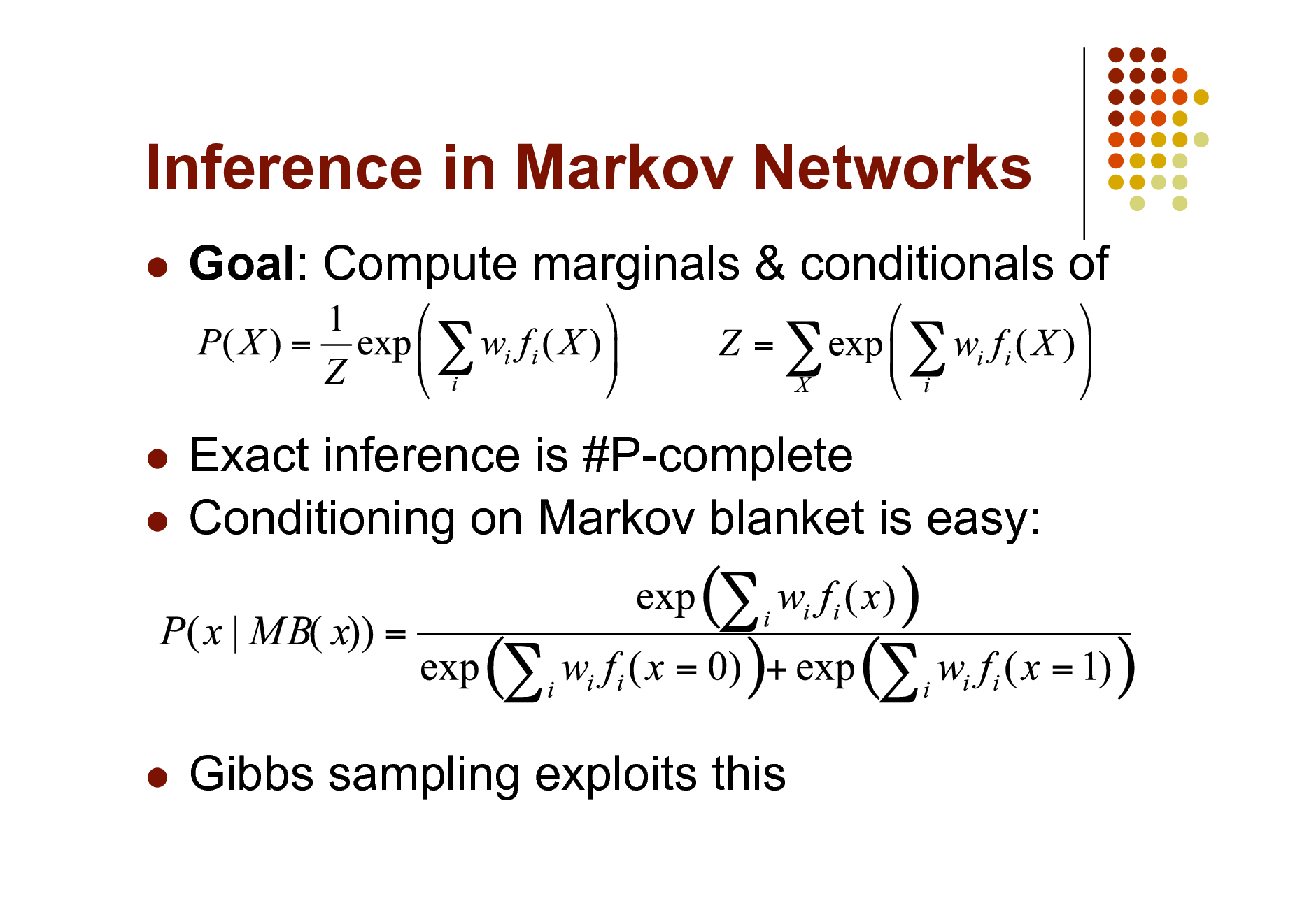 Slide: Inference in Markov Networks   Goal: Compute marginals & conditionals of  Exact inference is #P-complete  Conditioning on Markov blanket is easy:     Gibbs sampling exploits this