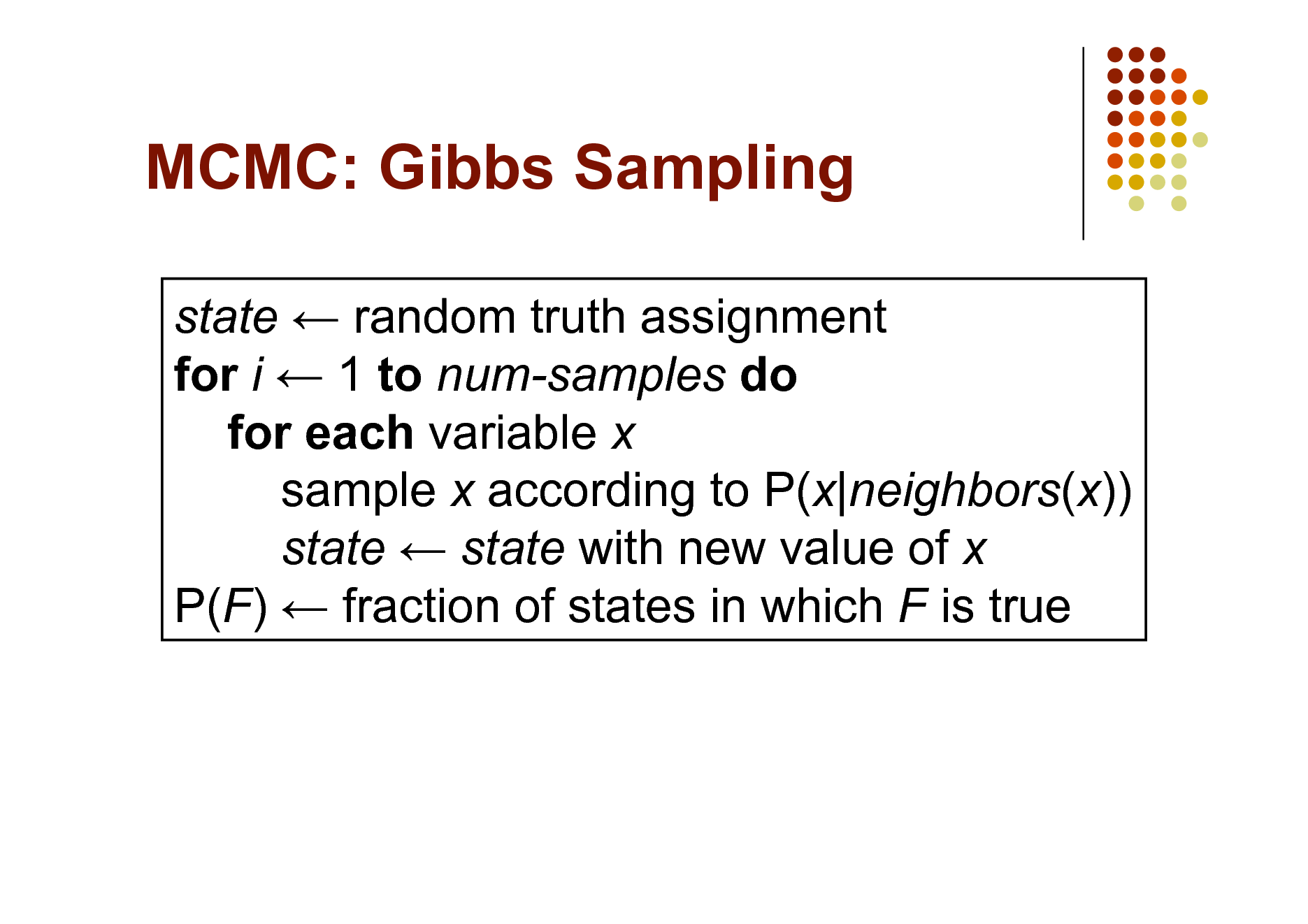 Slide: MCMC: Gibbs Sampling state  random truth assignment for i  1 to num-samples do for each variable x sample x according to P(x|neighbors(x)) state  state with new value of x P(F)  fraction of states in which F is true
