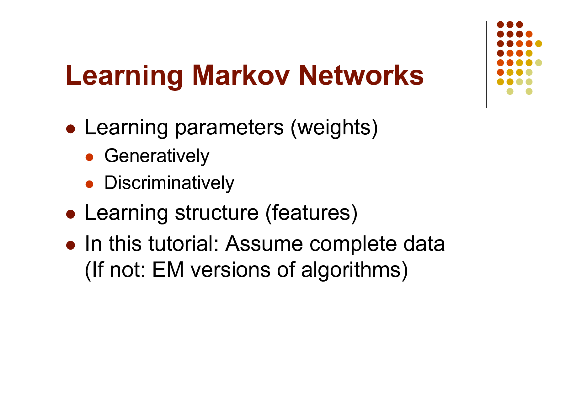 Slide: Learning Markov Networks   Learning parameters (weights)    Generatively Discriminatively  Learning structure (features)  In this tutorial: Assume complete data (If not: EM versions of algorithms)