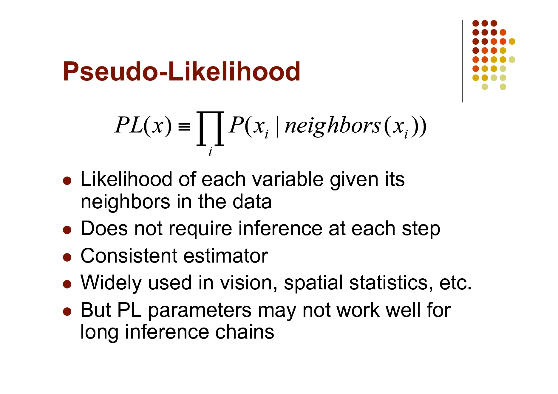 Slide: Pseudo-Likelihood  Likelihood of each variable given its neighbors in the data  Does not require inference at each step  Consistent estimator  Widely used in vision, spatial statistics, etc.  But PL parameters may not work well for long inference chains