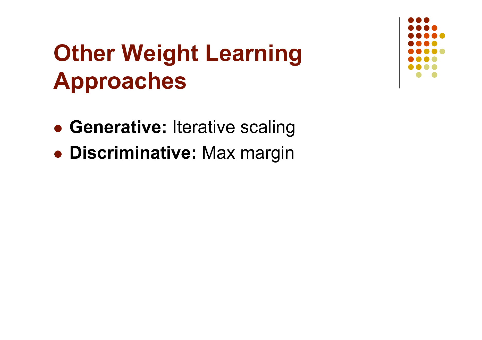 Slide: Other Weight Learning Approaches Generative: Iterative scaling  Discriminative: Max margin