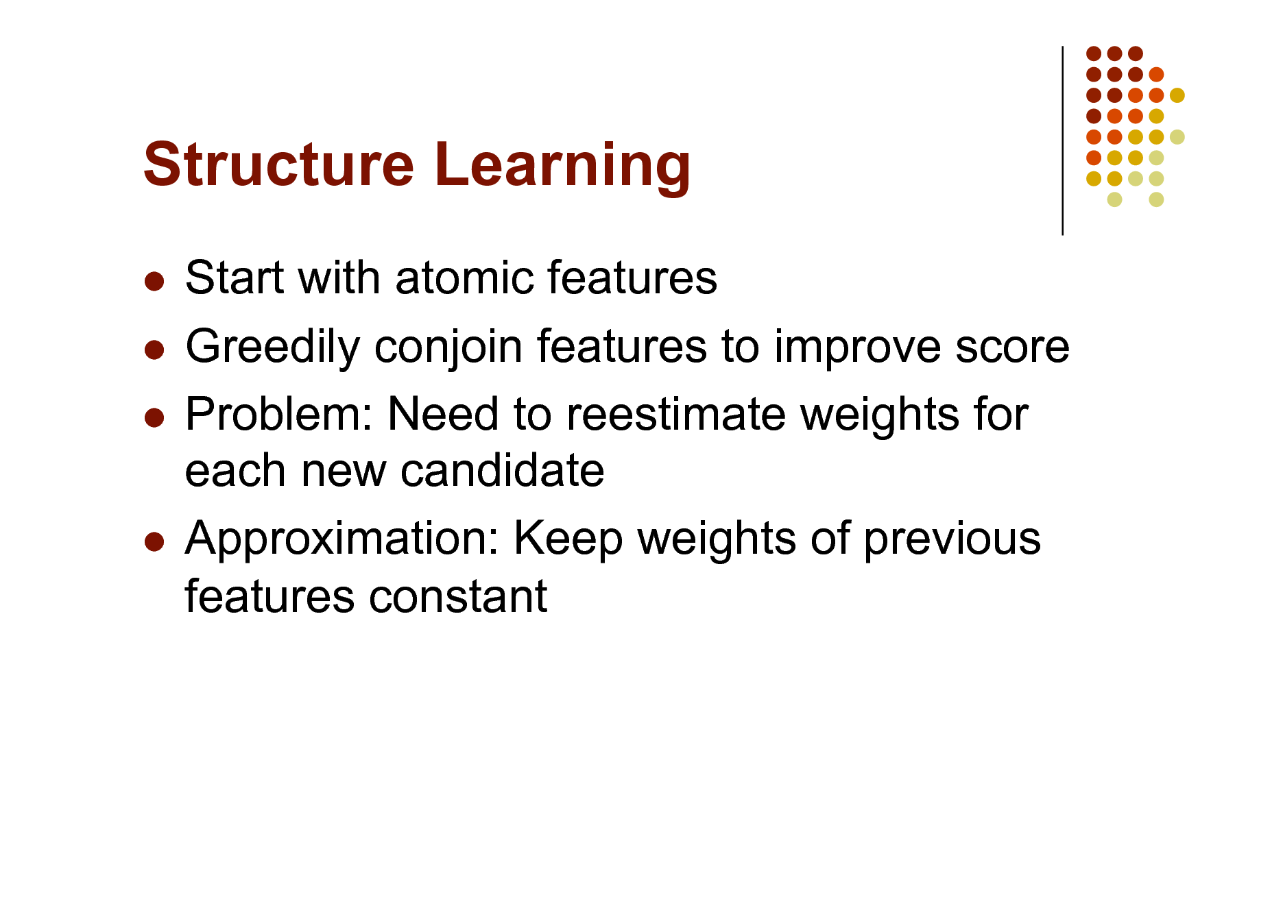 Slide: Structure Learning Start with atomic features  Greedily conjoin features to improve score  Problem: Need to reestimate weights for each new candidate  Approximation: Keep weights of previous features constant