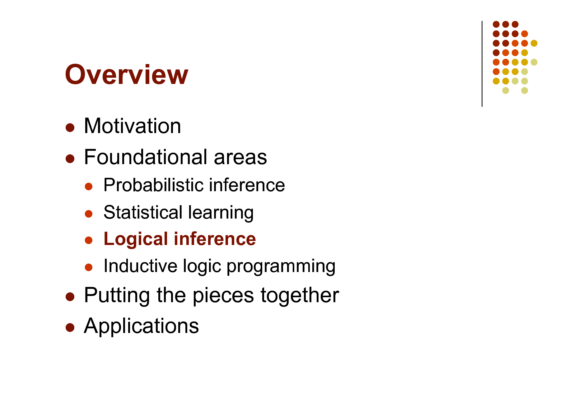 Slide: Overview Motivation  Foundational areas       Probabilistic inference Statistical learning Logical inference Inductive logic programming  Putting the pieces together  Applications