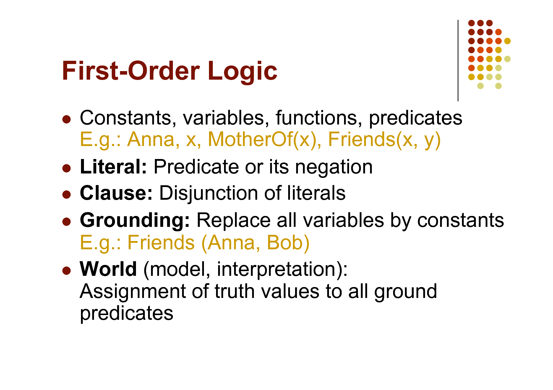 Slide: First-Order Logic Constants, variables, functions, predicates E.g.: Anna, x, MotherOf(x), Friends(x, y)  Literal: Predicate or its negation  Clause: Disjunction of literals  Grounding: Replace all variables by constants E.g.: Friends (Anna, Bob)  World (model, interpretation): Assignment of truth values to all ground predicates