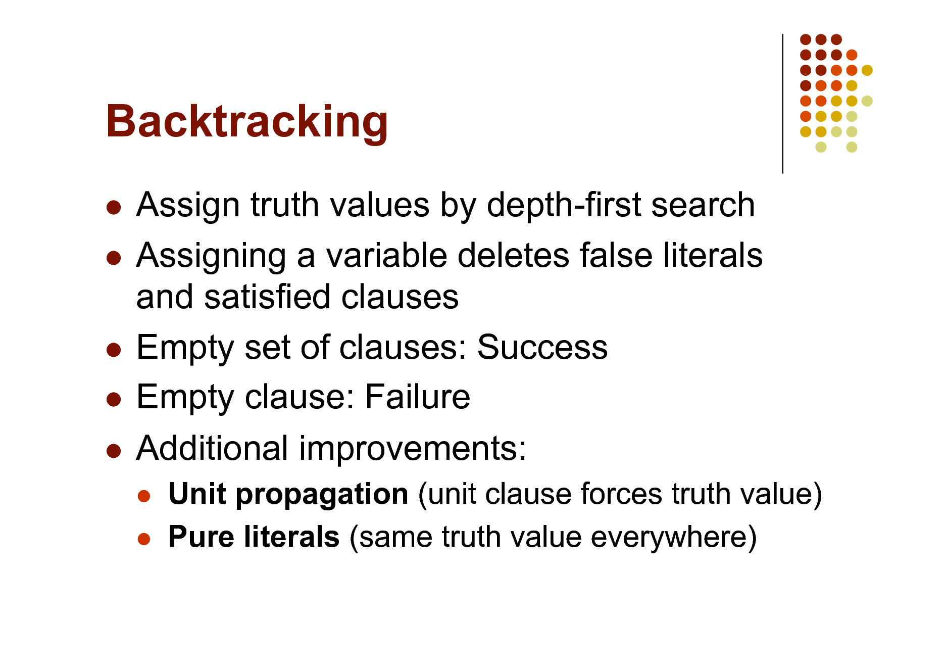 Slide: Backtracking Assign truth values by depth-first search  Assigning a variable deletes false literals and satisfied clauses  Empty set of clauses: Success  Empty clause: Failure  Additional improvements:     Unit propagation (unit clause forces truth value) Pure literals (same truth value everywhere)