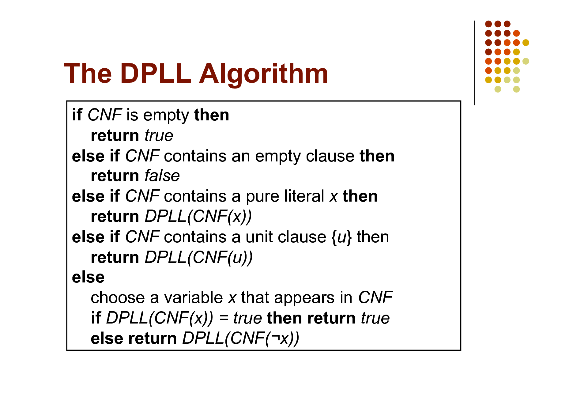 Slide: The DPLL Algorithm if CNF is empty then return true else if CNF contains an empty clause then return false else if CNF contains a pure literal x then return DPLL(CNF(x)) else if CNF contains a unit clause {u} then return DPLL(CNF(u)) else choose a variable x that appears in CNF if DPLL(CNF(x)) = true then return true else return DPLL(CNF(x))