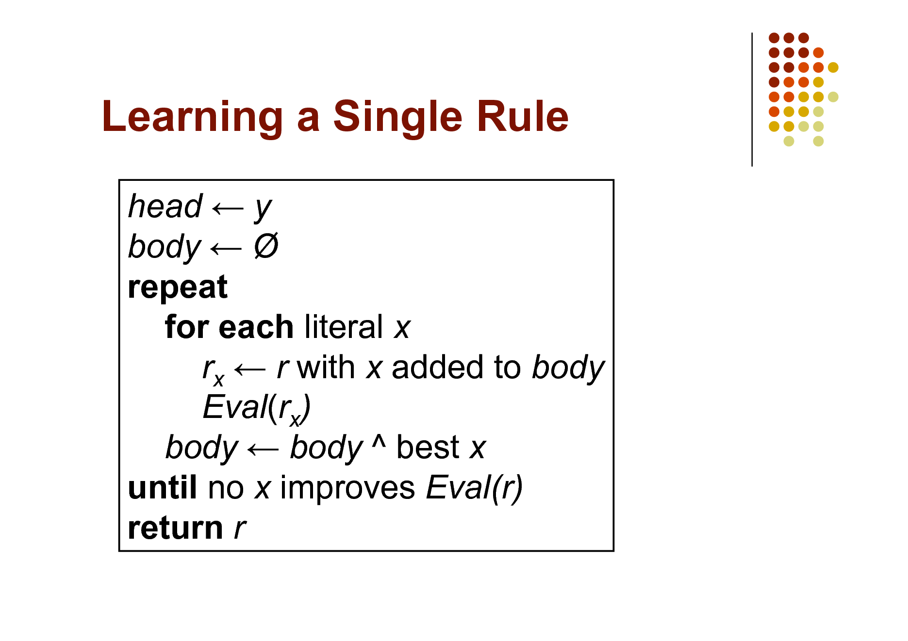 Slide: Learning a Single Rule head  y body   repeat for each literal x rx  r with x added to body Eval(rx) body  body ^ best x until no x improves Eval(r) return r