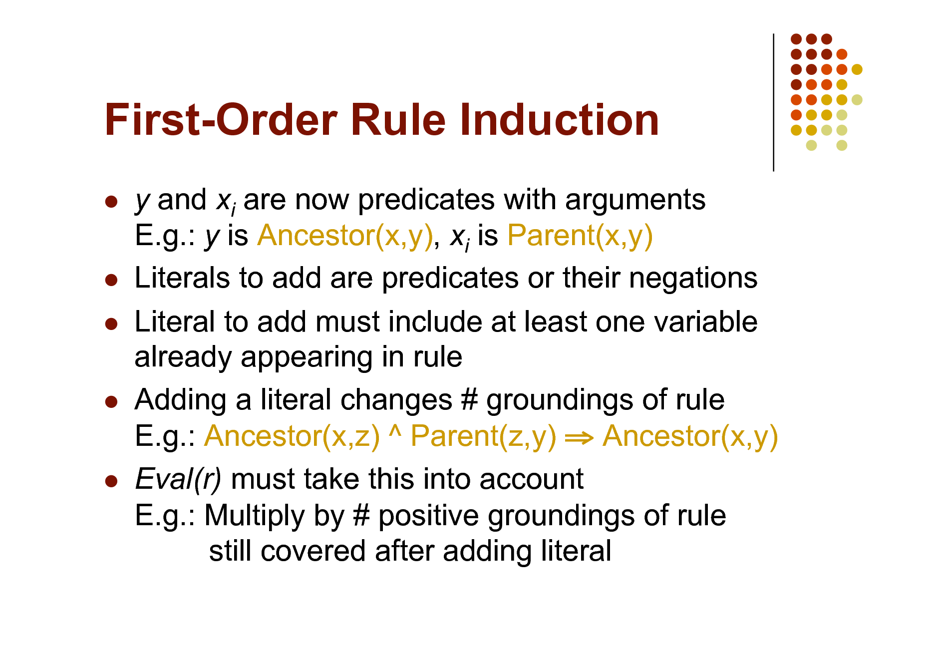 Slide: First-Order Rule Induction          y and xi are now predicates with arguments E.g.: y is Ancestor(x,y), xi is Parent(x,y) Literals to add are predicates or their negations Literal to add must include at least one variable already appearing in rule Adding a literal changes # groundings of rule E.g.: Ancestor(x,z) ^ Parent(z,y)  Ancestor(x,y) Eval(r) must take this into account E.g.: Multiply by # positive groundings of rule still covered after adding literal