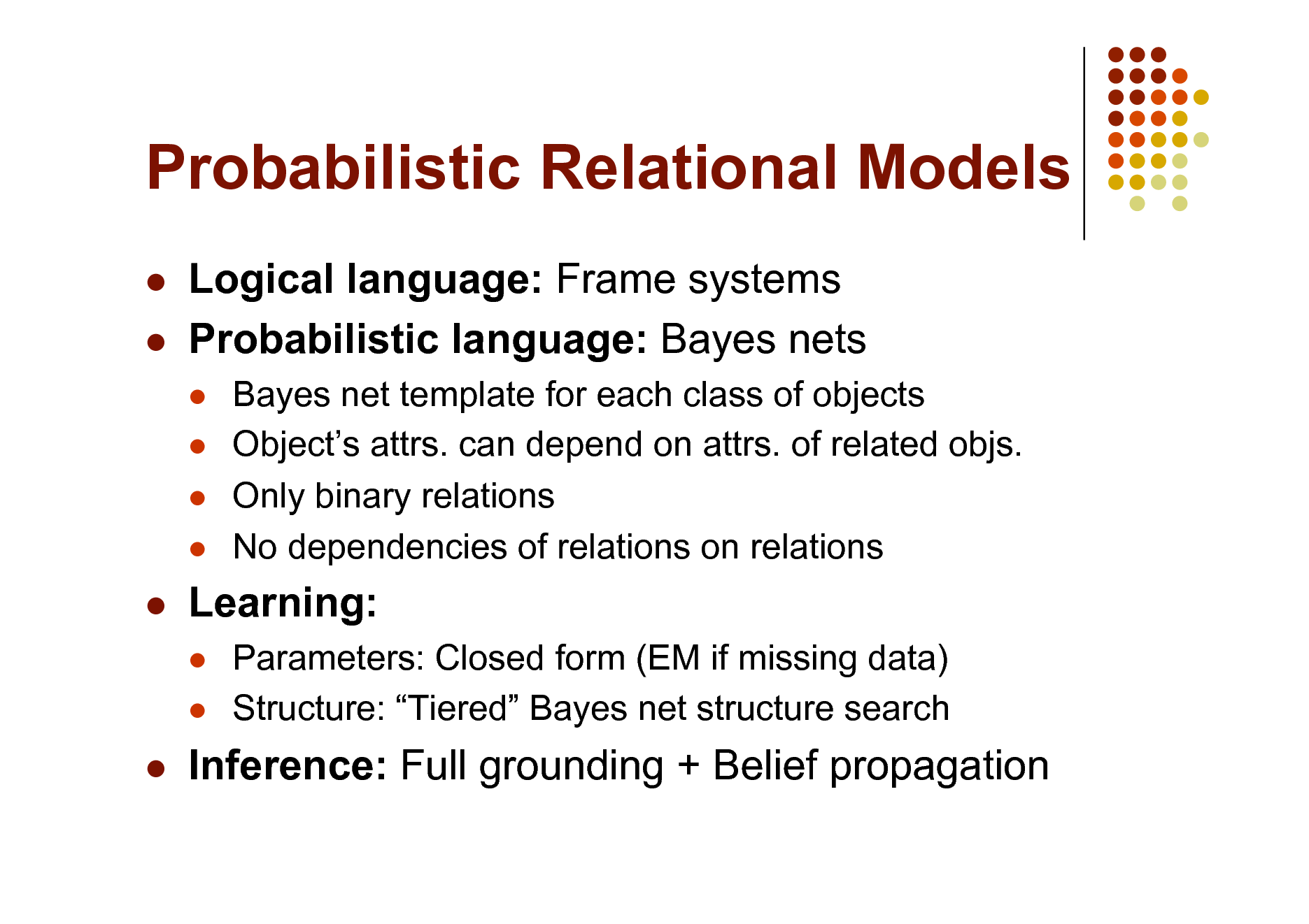 Slide: Probabilistic Relational Models    Logical language: Frame systems Probabilistic language: Bayes nets      Bayes net template for each class of objects Objects attrs. can depend on attrs. of related objs. Only binary relations No dependencies of relations on relations Parameters: Closed form (EM if missing data) Structure: Tiered Bayes net structure search    Learning:      Inference: Full grounding + Belief propagation